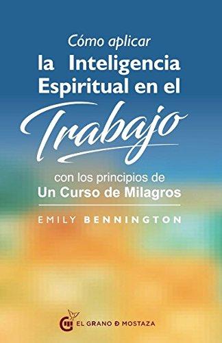 Cómo aplicar la inteligencia espiritual en el trabajo. Con los principios de un curso de milagros por Emily Bennington