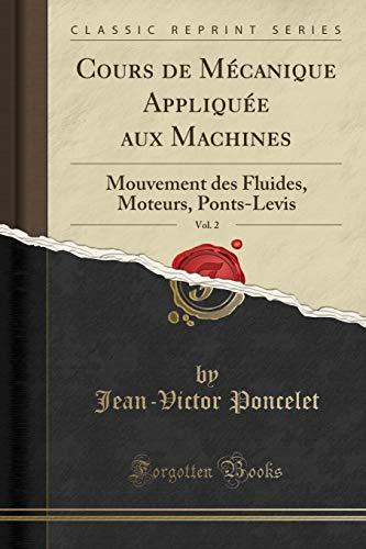 Cours de Mécanique Appliquée Aux Machines, Vol. 2: Mouvement Des Fluides, Moteurs, Ponts-Levis (Classic Reprint) par Jean-Victor Poncelet