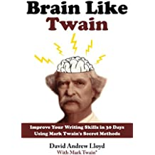Brain Like Twain: Improve Your Writing Skills In 30 Days Using Mark Twain's Secret Methods (English Edition)