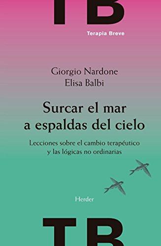 Surcar el mar a espaldas del cielo: Lecciones sobre el cambio terapéutico y las lógicas no ordinarias (Terapia Breve) por Giorgio Nardone