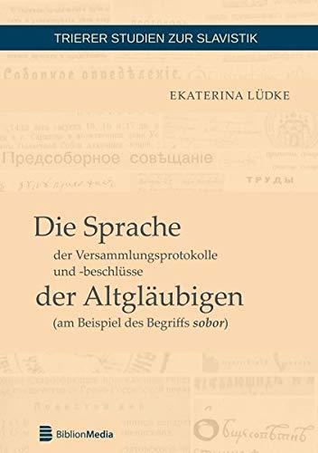Die Sprache der Versammlungsprotokolle und -beschlüsse der Altgläubigen (am Beispiel des Begriffs sobor) (Trierer Studien zur Slavistik, Band 3)