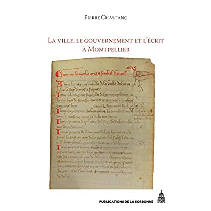 La ville, le gouvernement et l'écrit à Montpellier (xiie-xivesiècle): Essai d'histoire sociale (Histoire ancienne et médiévale t. 121)