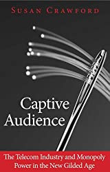 Captive Audience: The Telecom Industry and Monopoly Power in the New Gilded Age by Susan Crawford (2013-01-08)