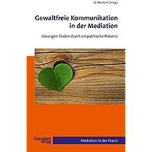 Gewaltfreie Kommunikation in der Mediation: Lösungen finden durch empathische Präsenz (Mediation in der Praxis)
