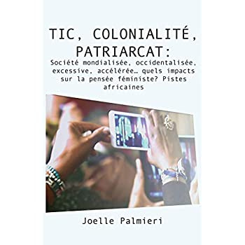 Tic, Colonialite, Patriarcat: Societe Mondialisee, Occidentalisee, Excessive, Acceleree… Quels Impacts Sur La Pensee Féministe? Pistes Africaines