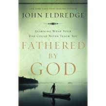 Fathered by God: Learning What Your Dad Could Never Teach You by Eldredge, John (2009) Paperback