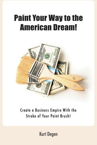 Paint Your Way To The American Dream!: Create a Business Empire With the Stroke of Your Paint Brush!(Black and White version) by Kurt C Degen (2014-10-25)