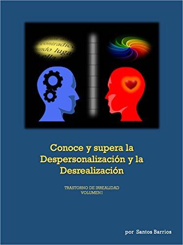 CONOCE Y SUPERA LA DESPERSONALIZACIÓN Y LA DESREALIZACIÓN: TRASTORNO DE IRREALIDAD