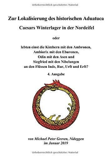 Zur Lokalisierung des historischen Aduatuca - Caesars Winterlager in der Nordeifel: Lebten einst die Kimbern mit den Ambronen, Ambiorix mit den ... an den Flüssen Inde, Rur, Urft und Erft?