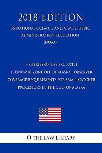 Fisheries of the Exclusive Economic Zone Off of Alaska - Observer Coverage Requirements for Small Catcher - Processors in the Gulf of Alaska (US National ... Administration Regulat (English Edition) -