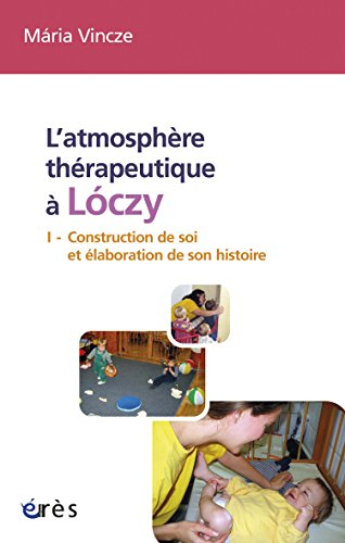 Livres L'atmosphère thérapeutique à Lóczy (tome 1): Tome I - Construction de soi et élaboration de son histoire epub pdf