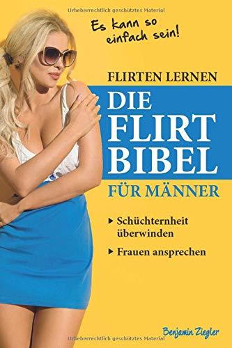 Flirten lernen DIE FLIRT BIBEL für Männer - Schüchternheit überwinden, Frauen ansprechen: Dating, Frauen verführen, Frauen verstehen, Frauen kennenlernen, Flirten für Männer