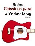 Solos Clássicos para o Violão Loog: Com canções de Bach, Mozart, Beethoven, Vivaldi e outros compositores (Portuguese Edition)