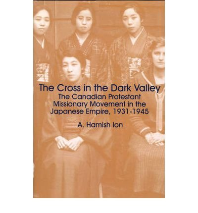 [(The Cross and the Rising Sun: The Cross in the Dark Valley, The Canadian Protestant Missionary Movement in the Japanese Empire 1931-1945 v. 3)] [ By (author) A. Hamish Ion ] [March, 1999]