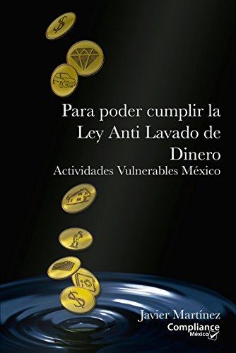Para poder cumplir la Ley Anti Lavado de Dinero: Actividades Vulnerables México (Compliance México) por Javier Martínez