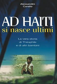 AD HAITI SI NASCE ULTIMI - La vera storia di Théophile e di altri bambini. di [Corallo, Alessandro]