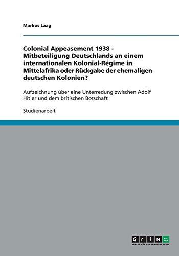 Colonial Appeasement 1938 - Mitbeteiligung Deutschlands an einem internationalen Kolonial-Régime in Mittelafrika oder Rückgabe der ehemaligen ... Adolf Hitler und dem britischen Botschaft