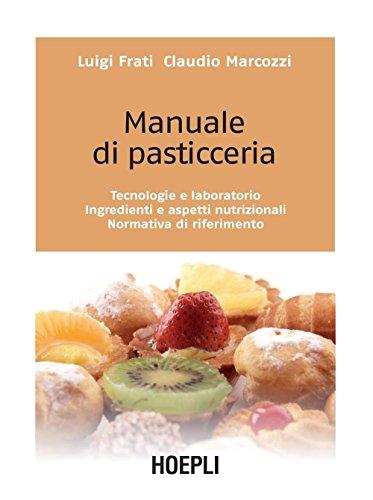Manuale di pasticceria: Tecnologie e laboratorio - Ingredienti e aspetti nutrizionali - Normativa di riferimento