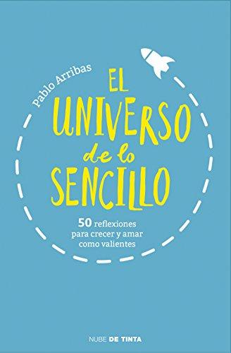 El universo de lo sencillo: 50 reflexiones para crecer y amar como valientes por Pablo Arribas