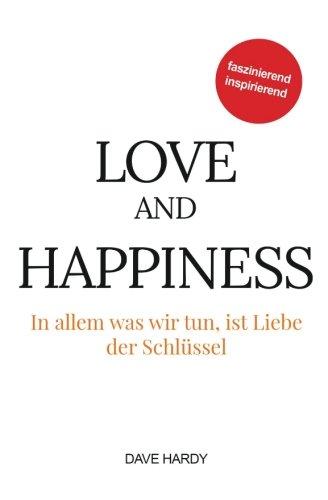 Love and Happiness: In allem was wir tun, ist Liebe der Schlüssel