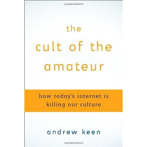 The Cult of the Amateur: How Today's Internet is Killing Our Culture by Andrew Keen (2007-06-05)