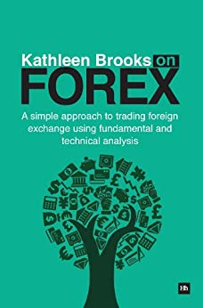 Kathleen Brooks on Forex: A simple approach to trading foreign exchange using fundamental and technical analysis by [Kathleen, Brooks]