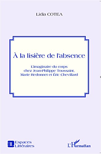 A la lisière de l'absence: L'imaginaire du corps chez Jean-Philippe Toussaint, Marie Redonnet et Eric Chevillard