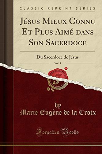 Jésus Mieux Connu Et Plus Aimé Dans Son Sacerdoce, Vol. 4: Du Sacerdoce de Jésus (Classic Reprint) par Marie Eugene de la Croix