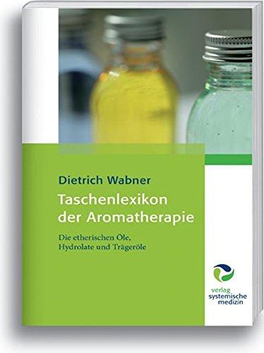 Taschenlexikon der Aromatherapie: Die etherischen Öle, Hydrolate und Trägeröle