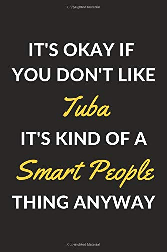 "It's Okay If You Don't Like Tuba It's Kind Of A Smart People Thing Anyway: A Tuba Journal Notebook to Write Down Things, Take Notes, Record Plans or Keep Track of Habits (6"" x 9"" - 120 Pages)"