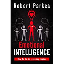 Emotional Intelligence: How To Be An Inspiring Leader (Emotional Intelligence Series Book 1)