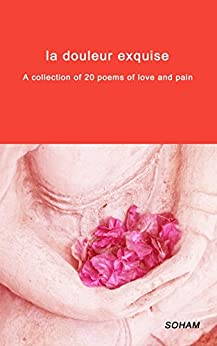 La douleur exquise: A collection of 20 poems about love and pain by [A., Soham]