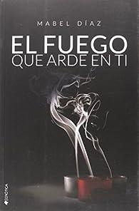 El fuego que arde en ti par Mabel Díaz