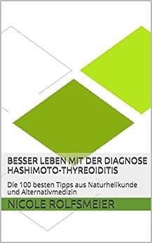 Besser leben mit der Diagnose Hashimoto-Thyreoiditis: Die 100 besten Tipps aus Naturheilkunde und Alternativmedizin von [Rolfsmeier, Nicole]