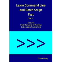 Learn Command Line and Batch Script Fast, Vol I: A course from the basics of Windows to the edge of networking (English Edition)