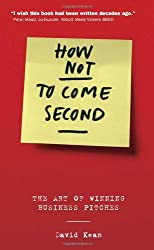 How Not to Come Second: The Art of Winning Business Pitches by David Kean (2006-05-28)