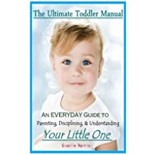 The Ultimate Toddler Manual: An Everyday Guide to Parenting, Disciplining, & Understanding Your Little One by Giselle Harris (2014-03-26)