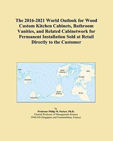 The 2016-2021 World Outlook for Wood Custom Kitchen Cabinets, Bathroom Vanities, and Related Cabinetwork for Permanent Installation Sold at Retail Directly to the Customer