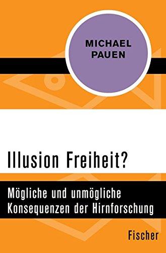 Illusion Freiheit?: Mögliche und unmögliche Konsequenzen der Hirnforschung