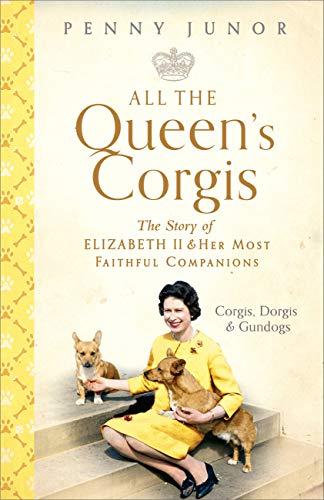 All The Queen's Corgis: Corgis, dorgis and gundogs: The story of Elizabeth II and her most faithful companions