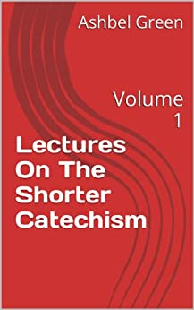 Lectures On The Shorter Catechism: Volume 1 (English Edition) di [Green, Ashbel]