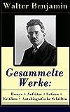 Gesammelte Werke: Essays + Aufsätze + Satiren + Kritiken + Autobiografische Schriften: Über 600 Titel in einem Buch: Goethes Wahlverwandtschaften + Ein ... + Berliner Kindheit um Neunzehnhundert...