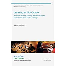 Learning at Not-School: A Review of Study, Theory, and Advocacy for Education in Non-Formal Settings (The John D. and Catherine T. MacArthur Foundation Reports on Digital Media and Learning) by Julian Sefton-Green (2012-10-05)