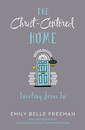 The Christ-Centered Home: Inviting Jesus In by Emily Belle Freeman (2016-04-19)