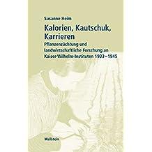 Kalorien, Kautschuk, Karrieren. Pflanzenzüchtung und landwirtschaftliche Forschung in Kaiser-Wilhelm-Instituten 1933 bis 1945 (Geschichte der Kaiser-Wilhelm-Gesellschaft im Nationalsozialismus)