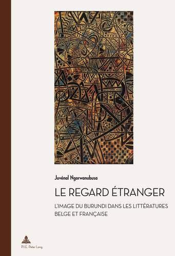 Le Regard Étranger: L'image Du Burundi Dans Les Littératures Belge Et Française