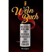 Wein Buch: Der Geniale Wein Guide für Einsteiger, Weinkenner und Gourmet Liebhaber (German Edition)
