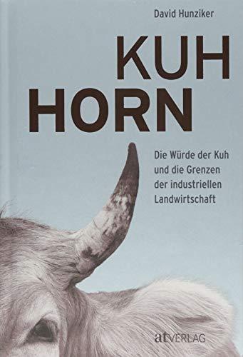 Kuhhorn: Die Würde der Kuh und die Grenzen der industriellen Landwirtschaft Die unglaubliche Geschichte von Armin Capaul und seiner Hornkuh-Initiative -