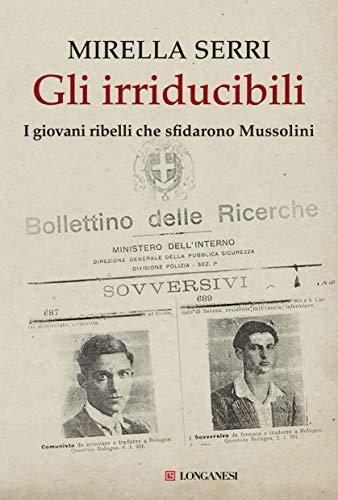 Gli irriducibili: I giovani ribelli che sfidarono Mussolini di [Serri, Mirella]