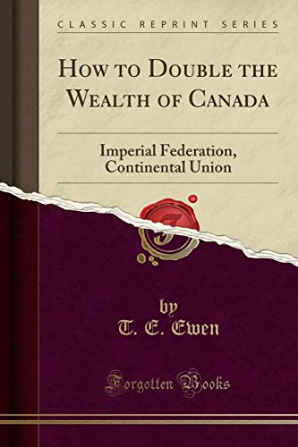 How to Double the Wealth of Canada: Imperial Federation, Continental Union (Classic Reprint)